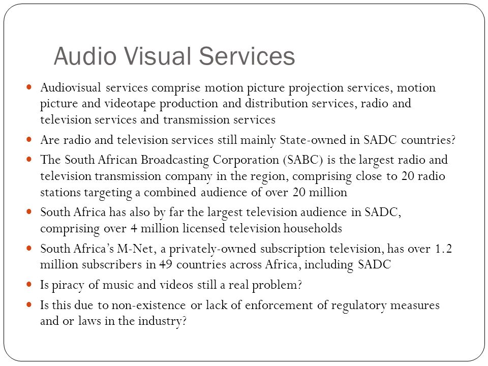 Audio Visual Services Audiovisual services comprise motion picture projection services, motion picture and videotape production and distribution services, radio and television services and transmission services Are radio and television services still mainly State-owned in SADC countries.