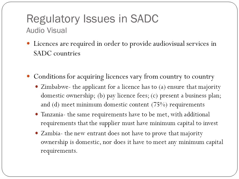 Regulatory Issues in SADC Audio Visual Licences are required in order to provide audiovisual services in SADC countries Conditions for acquiring licences vary from country to country Zimbabwe- the applicant for a licence has to (a) ensure that majority domestic ownership; (b) pay licence fees; (c) present a business plan; and (d) meet minimum domestic content (75%) requirements Tanzania- the same requirements have to be met, with additional requirements that the supplier must have minimum capital to invest Zambia- the new entrant does not have to prove that majority ownership is domestic, nor does it have to meet any minimum capital requirements.