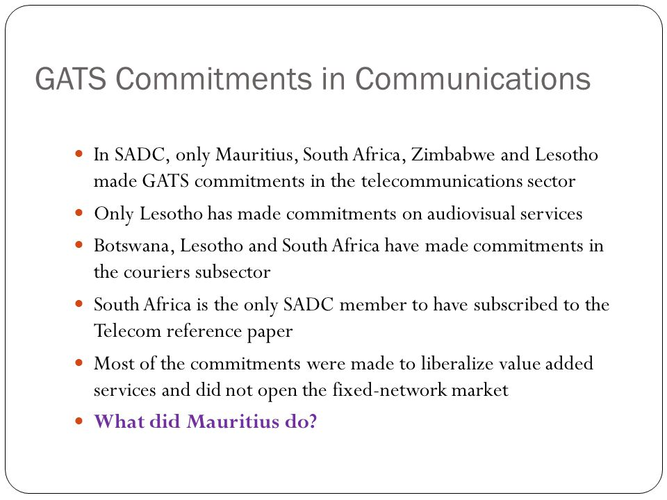 GATS Commitments in Communications In SADC, only Mauritius, South Africa, Zimbabwe and Lesotho made GATS commitments in the telecommunications sector Only Lesotho has made commitments on audiovisual services Botswana, Lesotho and South Africa have made commitments in the couriers subsector South Africa is the only SADC member to have subscribed to the Telecom reference paper Most of the commitments were made to liberalize value added services and did not open the fixed-network market What did Mauritius do