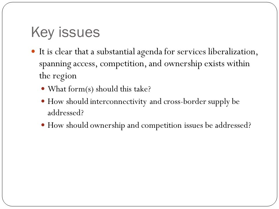Key issues It is clear that a substantial agenda for services liberalization, spanning access, competition, and ownership exists within the region What form(s) should this take.