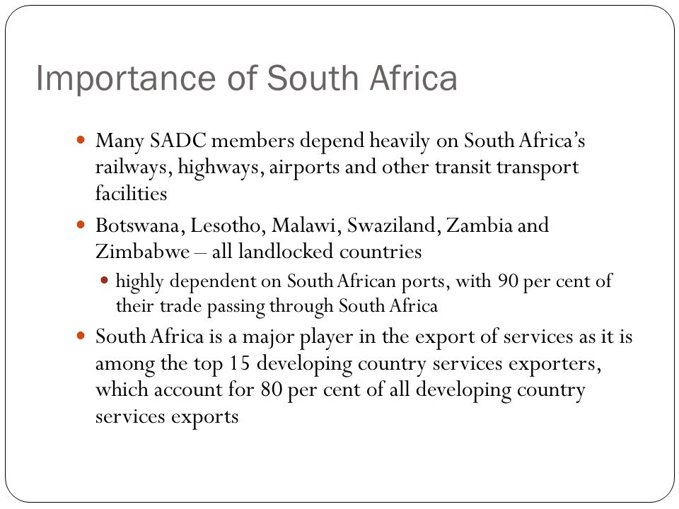 Importance of South Africa Many SADC members depend heavily on South Africa's railways, highways, airports and other transit transport facilities Botswana, Lesotho, Malawi, Swaziland, Zambia and Zimbabwe – all landlocked countries highly dependent on South African ports, with 90 per cent of their trade passing through South Africa South Africa is a major player in the export of services as it is among the top 15 developing country services exporters, which account for 80 per cent of all developing country services exports