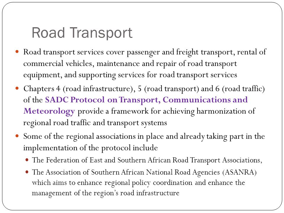 Road Transport Road transport services cover passenger and freight transport, rental of commercial vehicles, maintenance and repair of road transport equipment, and supporting services for road transport services Chapters 4 (road infrastructure), 5 (road transport) and 6 (road traffic) of the SADC Protocol on Transport, Communications and Meteorology provide a framework for achieving harmonization of regional road traffic and transport systems Some of the regional associations in place and already taking part in the implementation of the protocol include The Federation of East and Southern African Road Transport Associations, The Association of Southern African National Road Agencies (ASANRA) which aims to enhance regional policy coordination and enhance the management of the region's road infrastructure