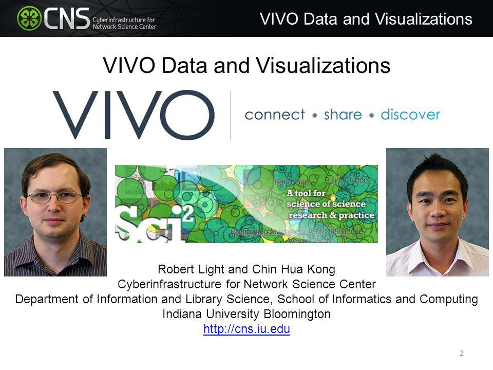 Robert Light and Chin Hua Kong Cyberinfrastructure for Network Science Center Department of Information and Library Science, School of Informatics and Computing Indiana University Bloomington http://cns.iu.edu VIVO Data and Visualizations 2