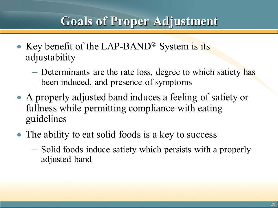 29 Goals of Proper Adjustment  Key benefit of the LAP-BAND ® System is its adjustability – Determinants are the rate loss, degree to which satiety ha
