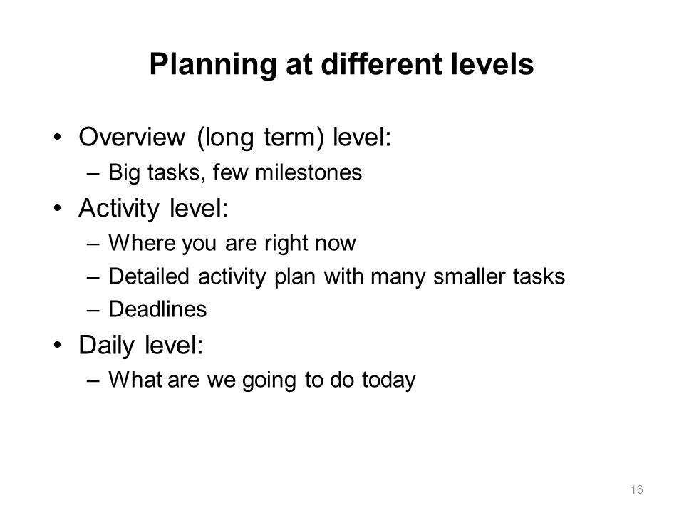 Planning at different levels Overview (long term) level: –Big tasks, few milestones Activity level: –Where you are right now –Detailed activity plan w
