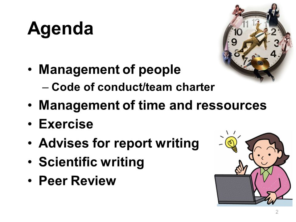 Agenda Management of people –Code of conduct/team charter Management of time and ressources Exercise Advises for report writing Scientific writing Pee
