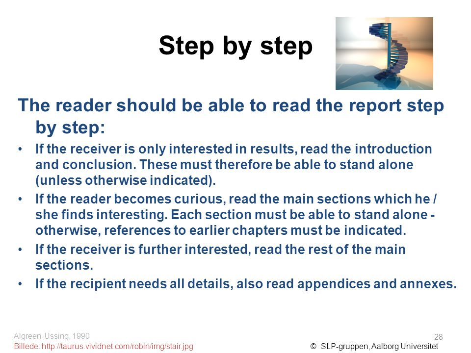 Step by step The reader should be able to read the report step by step: If the receiver is only interested in results, read the introduction and conclusion.