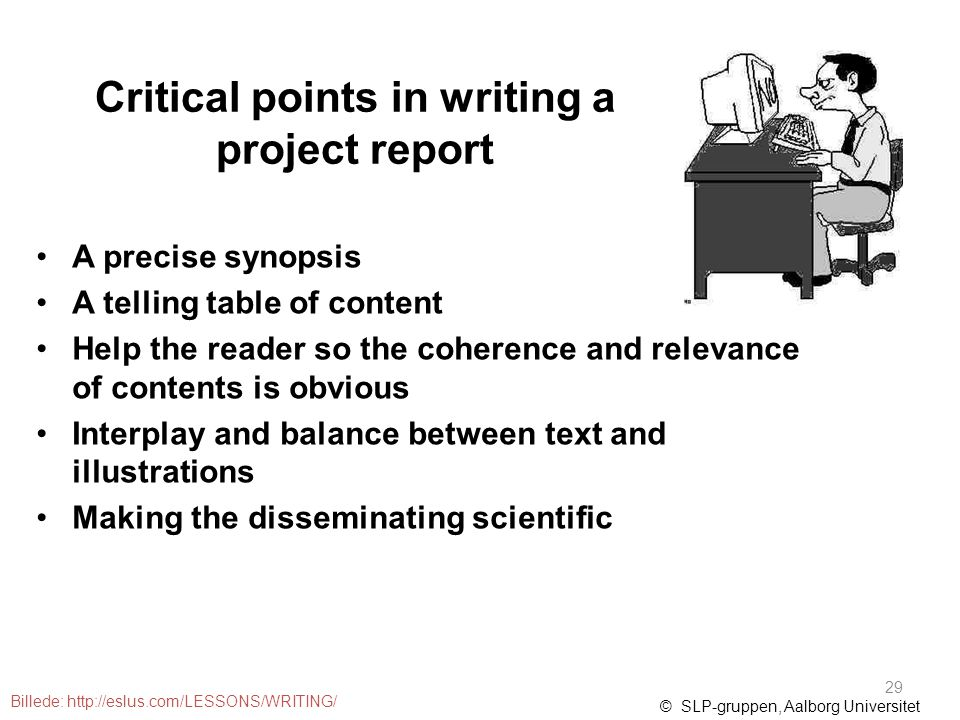 Critical points in writing a project report A precise synopsis A telling table of content Help the reader so the coherence and relevance of contents is obvious Interplay and balance between text and illustrations Making the disseminating scientific © SLP-gruppen, Aalborg Universitet Billede: http://eslus.com/LESSONS/WRITING/ 29