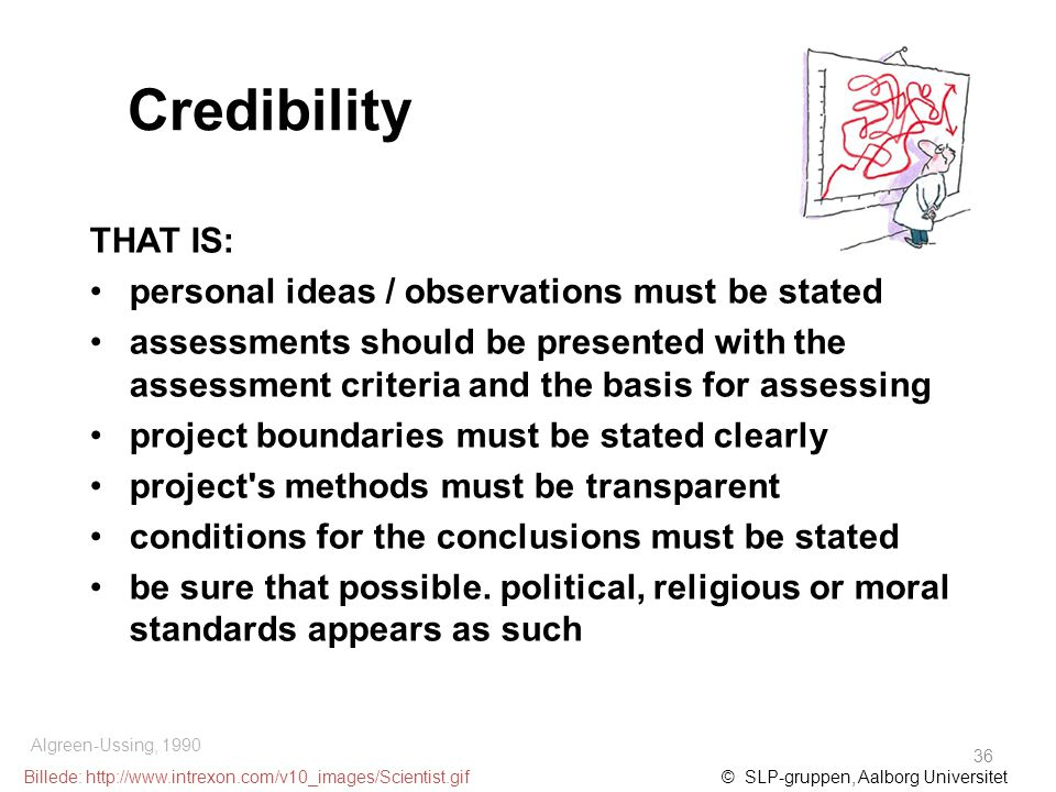 Credibility THAT IS: personal ideas / observations must be stated assessments should be presented with the assessment criteria and the basis for assessing project boundaries must be stated clearly project s methods must be transparent conditions for the conclusions must be stated be sure that possible.
