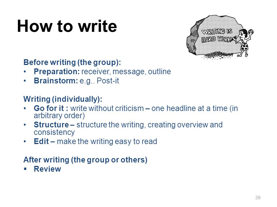 39 How to write Before writing (the group): Preparation: receiver, message, outline Brainstorm: e.g.. Post-it Writing (individually): Go for it : writ