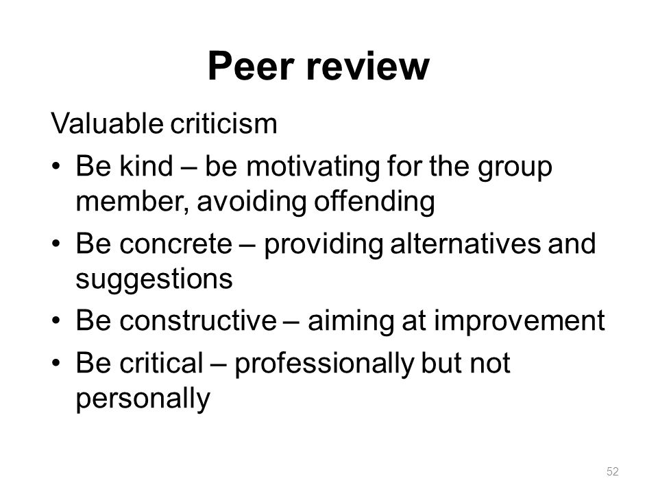 Peer review Valuable criticism Be kind – be motivating for the group member, avoiding offending Be concrete – providing alternatives and suggestions B