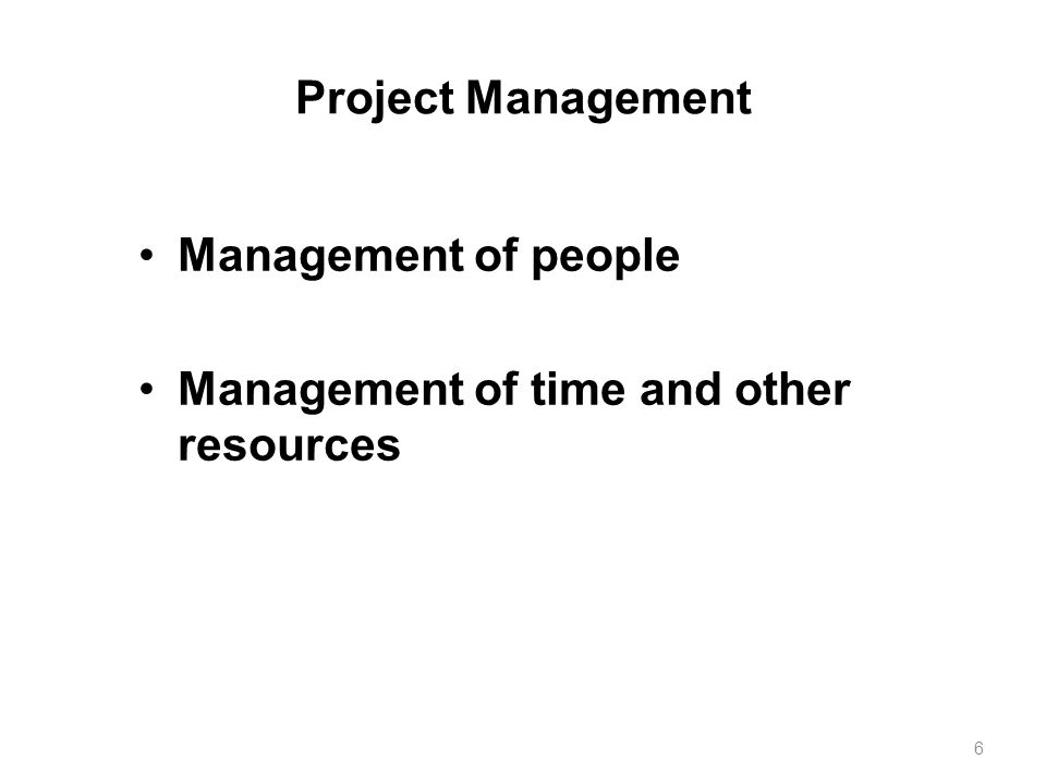 Project Management Management of people Management of time and other resources 6