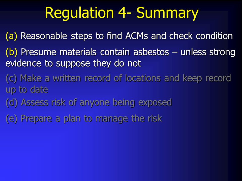 Regulation 4- Summary (a) Reasonable steps to find ACMs and check condition (b) Presume materials contain asbestos – unless strong evidence to suppose