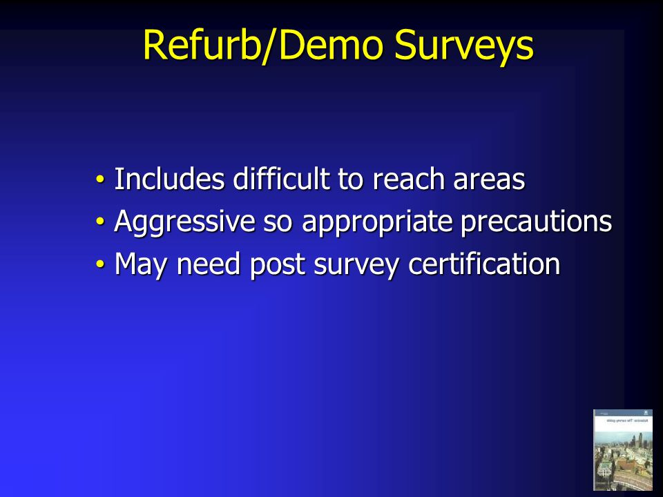 Refurb/Demo Surveys Refurb/Demo Surveys Includes difficult to reach areas Includes difficult to reach areas Aggressive so appropriate precautions Aggr