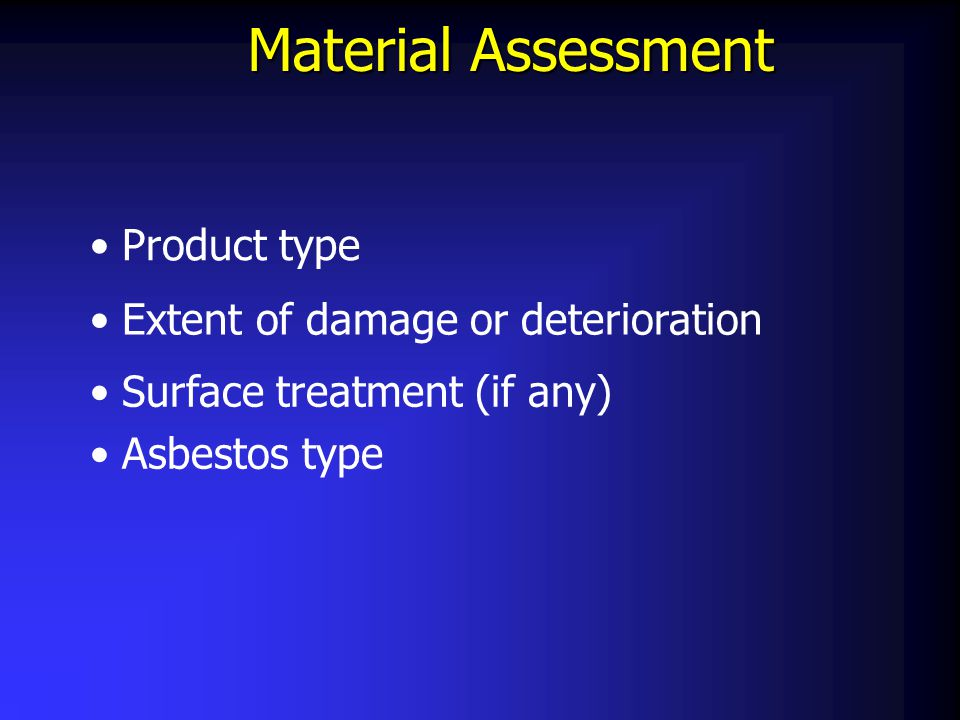Material Assessment Product type Extent of damage or deterioration Surface treatment (if any) Asbestos type
