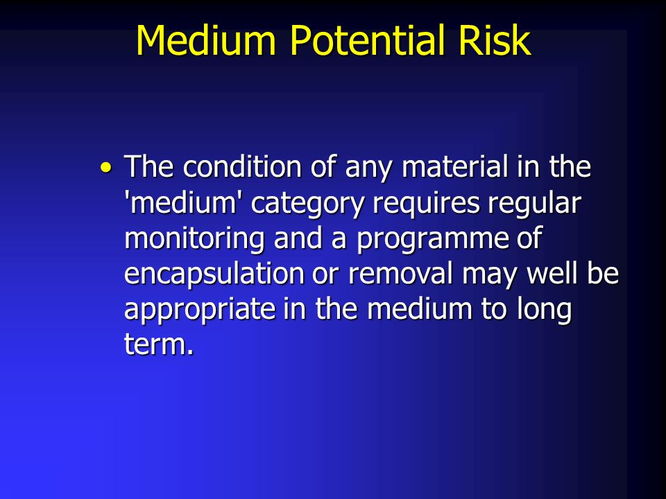 Medium Potential Risk The condition of any material in the 'medium' category requires regular monitoring and a programme of encapsulation or removal m