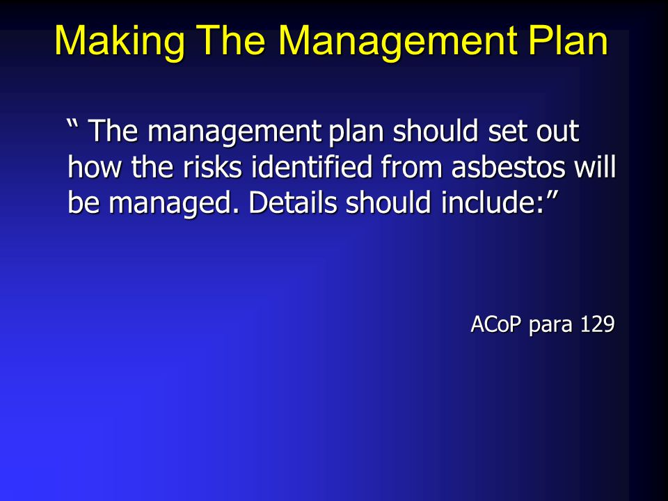 "Making The Management Plan "" The management plan should set out how the risks identified from asbestos will be managed. Details should include:"" ACoP"