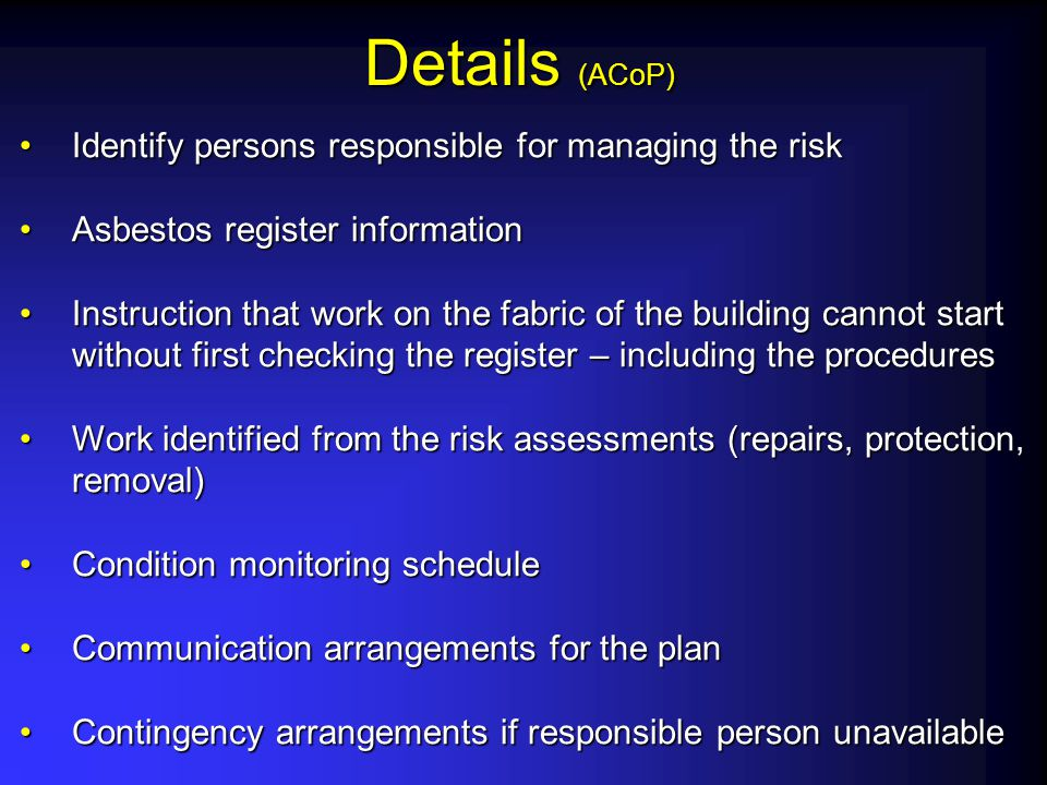 Details (ACoP) Identify persons responsible for managing the riskIdentify persons responsible for managing the risk Asbestos register informationAsbes