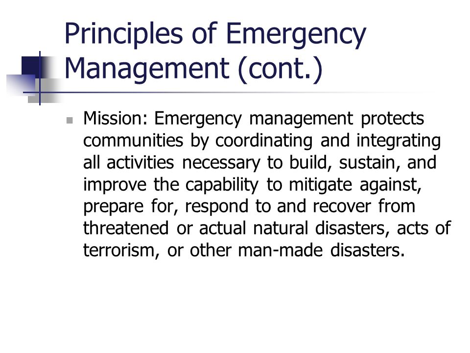 Principles of Emergency Management (cont.) Mission: Emergency management protects communities by coordinating and integrating all activities necessary