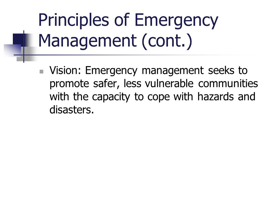 Principles of Emergency Management (cont.) Vision: Emergency management seeks to promote safer, less vulnerable communities with the capacity to cope