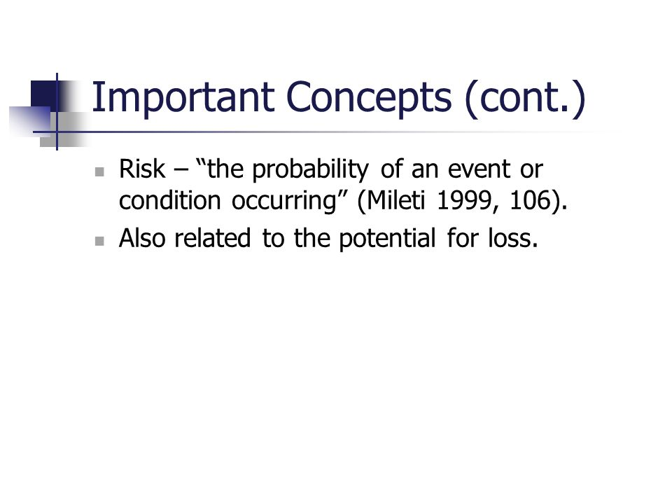 "Important Concepts (cont.) Risk – ""the probability of an event or condition occurring"" (Mileti 1999, 106). Also related to the potential for loss."