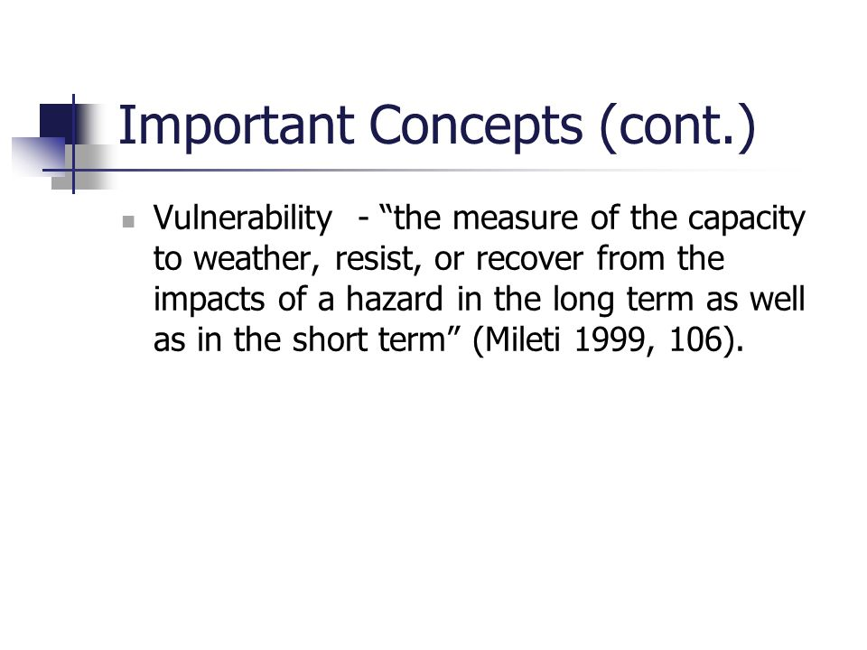 "Important Concepts (cont.) Vulnerability - ""the measure of the capacity to weather, resist, or recover from the impacts of a hazard in the long term a"