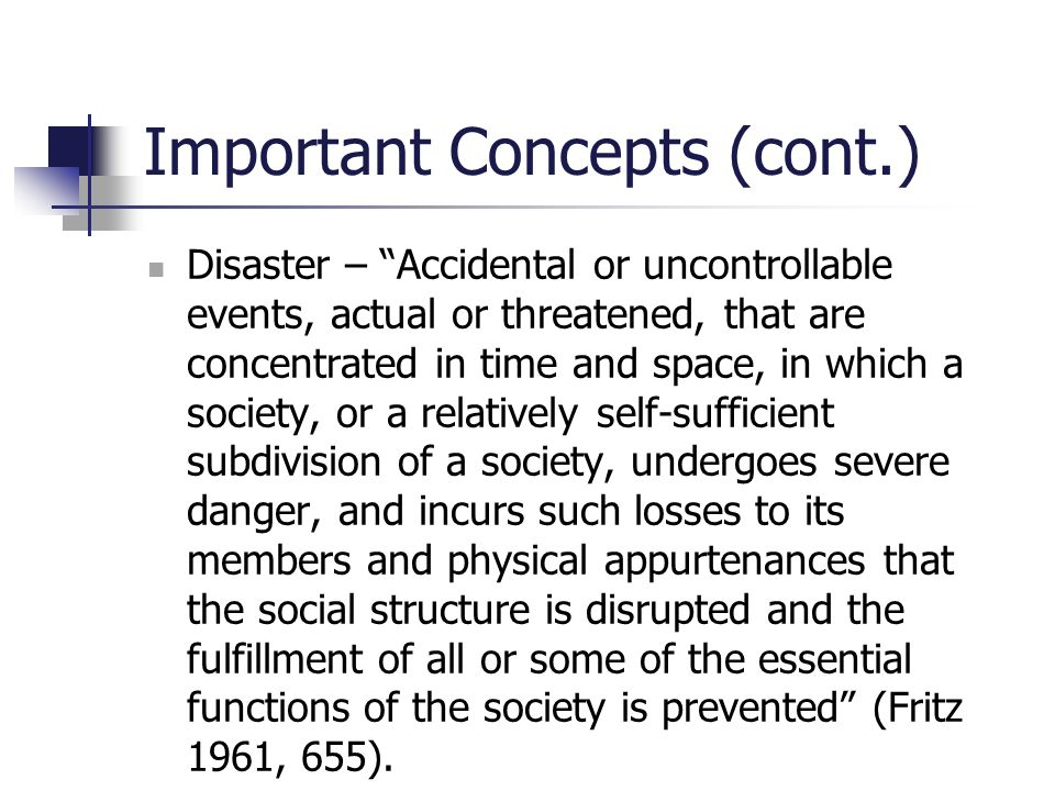 "Important Concepts (cont.) Disaster – ""Accidental or uncontrollable events, actual or threatened, that are concentrated in time and space, in which a"