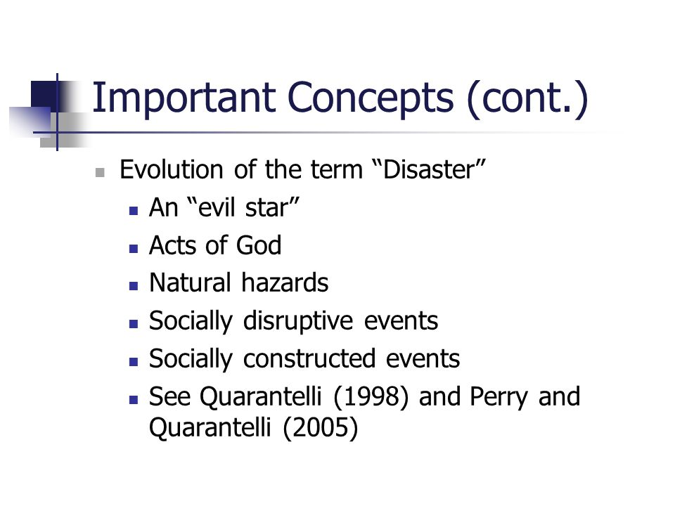 "Important Concepts (cont.) Evolution of the term ""Disaster"" An ""evil star"" Acts of God Natural hazards Socially disruptive events Socially constructed"