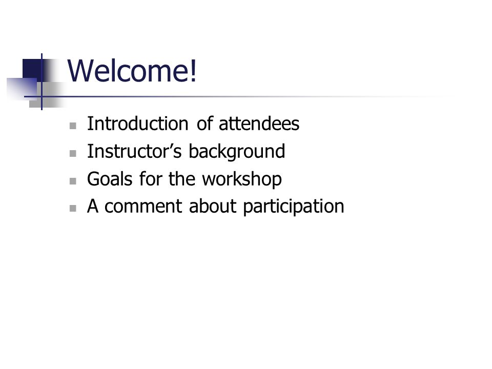 Welcome! Introduction of attendees Instructor's background Goals for the workshop A comment about participation