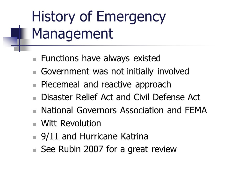 History of Emergency Management Functions have always existed Government was not initially involved Piecemeal and reactive approach Disaster Relief Ac