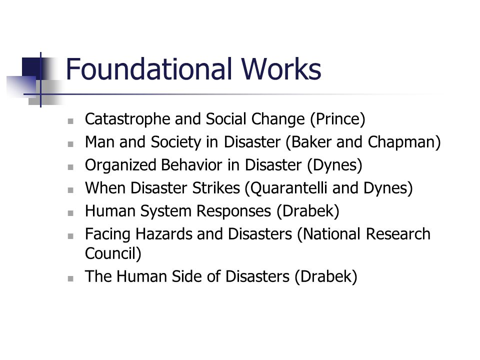 Foundational Works Catastrophe and Social Change (Prince) Man and Society in Disaster (Baker and Chapman) Organized Behavior in Disaster (Dynes) When
