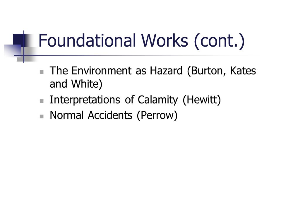 Foundational Works (cont.) The Environment as Hazard (Burton, Kates and White) Interpretations of Calamity (Hewitt) Normal Accidents (Perrow)