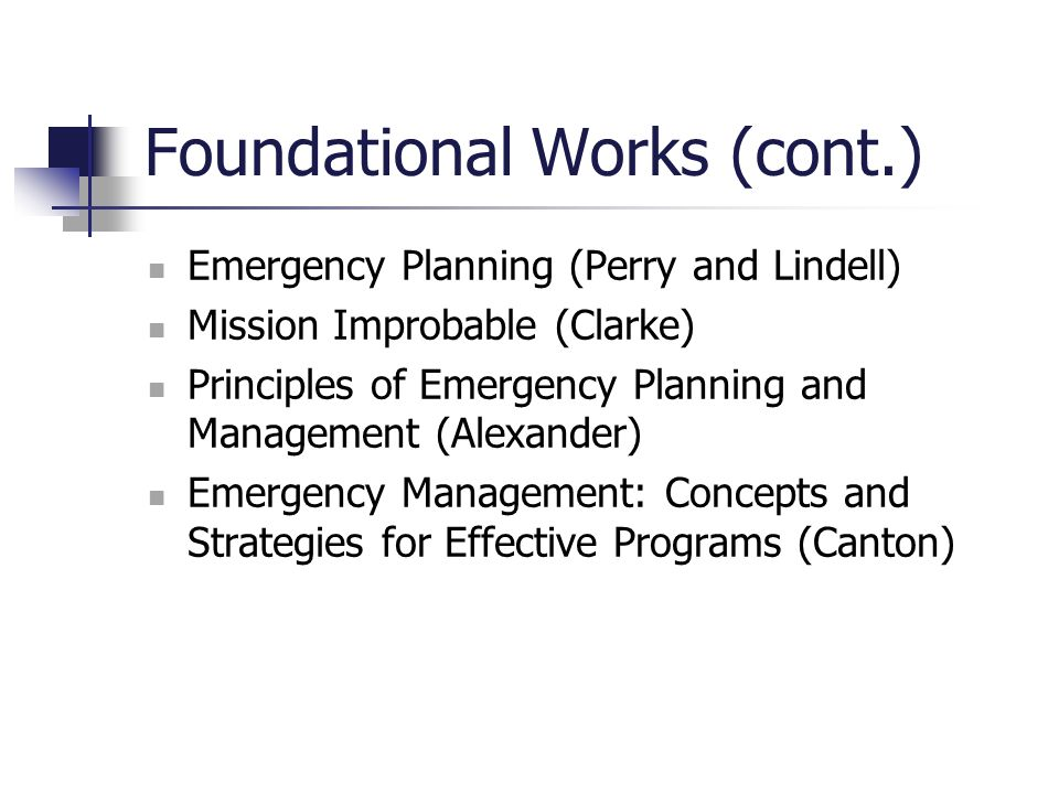 Foundational Works (cont.) Emergency Planning (Perry and Lindell) Mission Improbable (Clarke) Principles of Emergency Planning and Management (Alexand