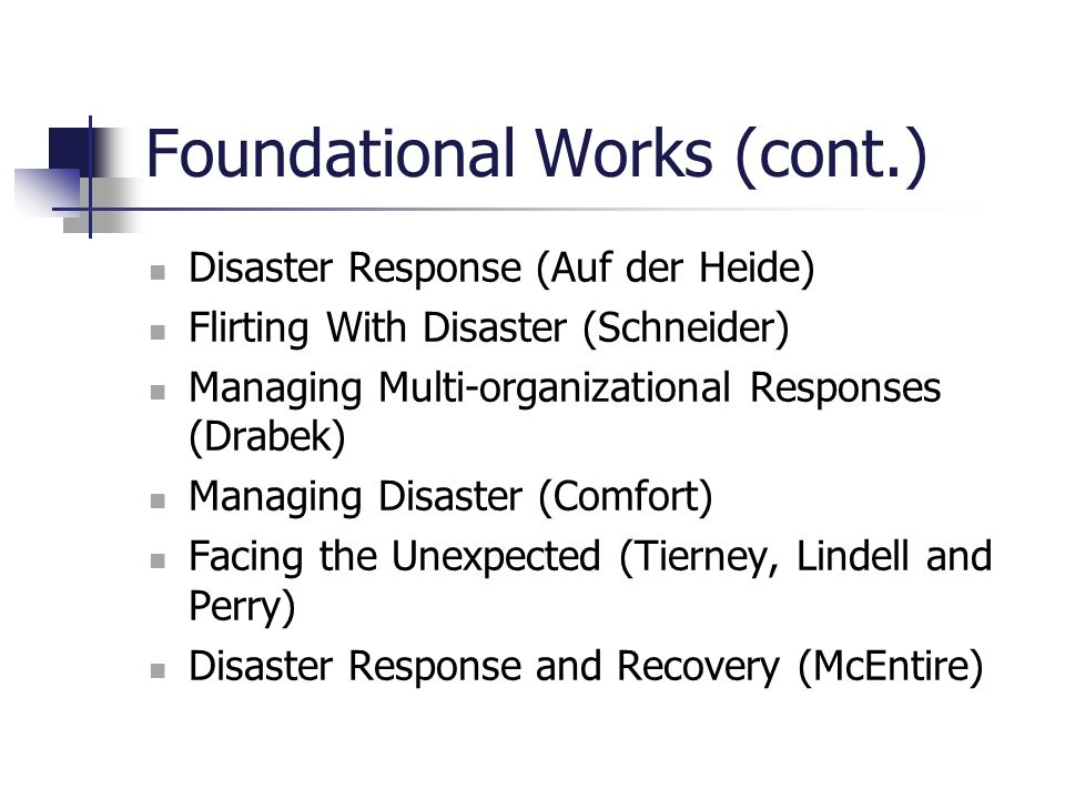 Foundational Works (cont.) Disaster Response (Auf der Heide) Flirting With Disaster (Schneider) Managing Multi-organizational Responses (Drabek) Manag