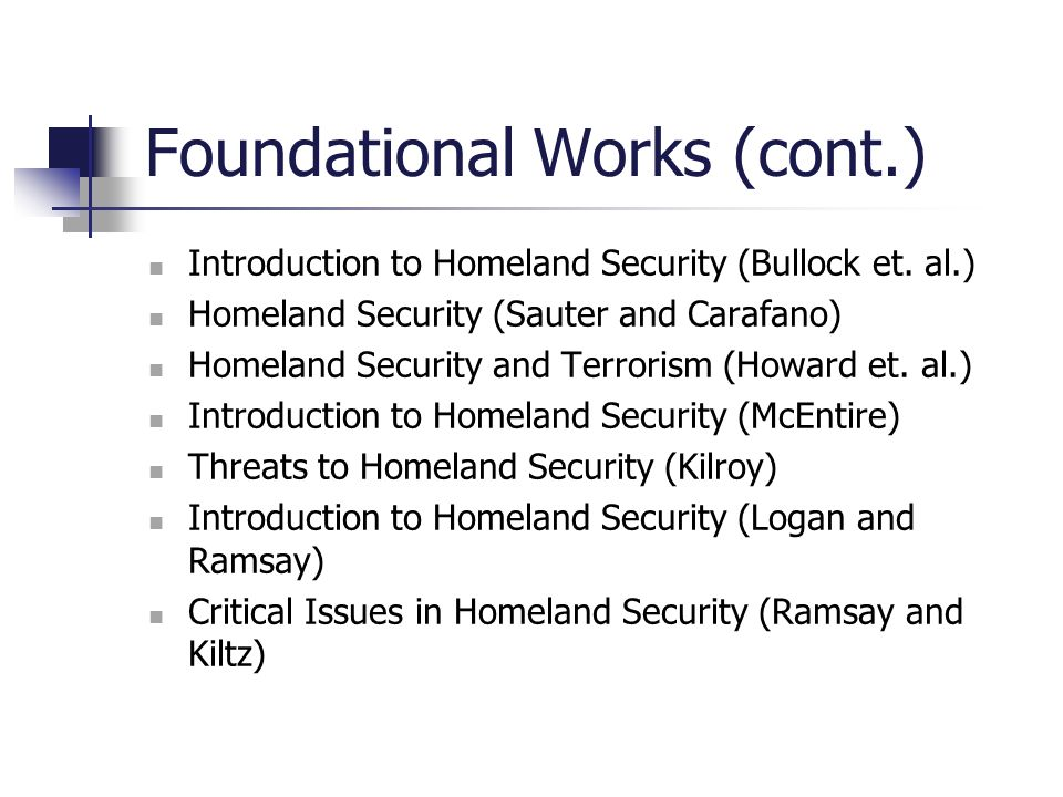 Foundational Works (cont.) Introduction to Homeland Security (Bullock et. al.) Homeland Security (Sauter and Carafano) Homeland Security and Terrorism