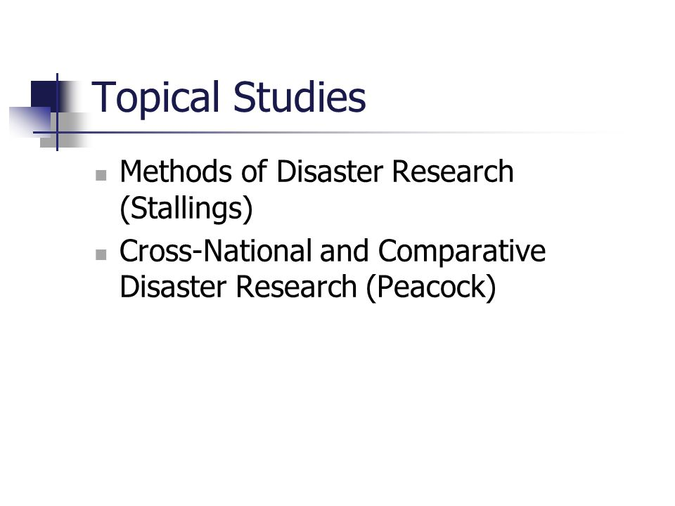 Topical Studies Methods of Disaster Research (Stallings) Cross-National and Comparative Disaster Research (Peacock)