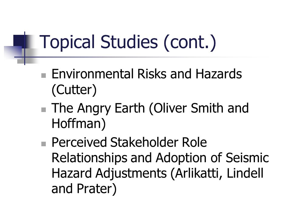 Topical Studies (cont.) Environmental Risks and Hazards (Cutter) The Angry Earth (Oliver Smith and Hoffman) Perceived Stakeholder Role Relationships a