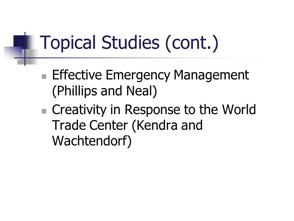 Topical Studies (cont.) Effective Emergency Management (Phillips and Neal) Creativity in Response to the World Trade Center (Kendra and Wachtendorf)