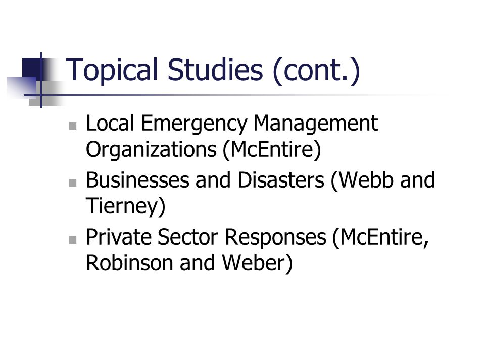 Topical Studies (cont.) Local Emergency Management Organizations (McEntire) Businesses and Disasters (Webb and Tierney) Private Sector Responses (McEn
