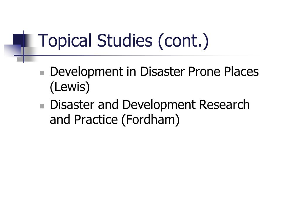 Topical Studies (cont.) Development in Disaster Prone Places (Lewis) Disaster and Development Research and Practice (Fordham)