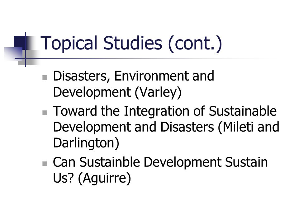 Topical Studies (cont.) Disasters, Environment and Development (Varley) Toward the Integration of Sustainable Development and Disasters (Mileti and Da