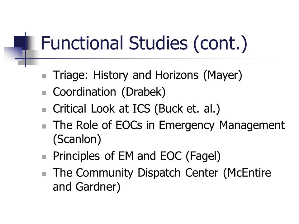 Functional Studies (cont.) Triage: History and Horizons (Mayer) Coordination (Drabek) Critical Look at ICS (Buck et. al.) The Role of EOCs in Emergenc