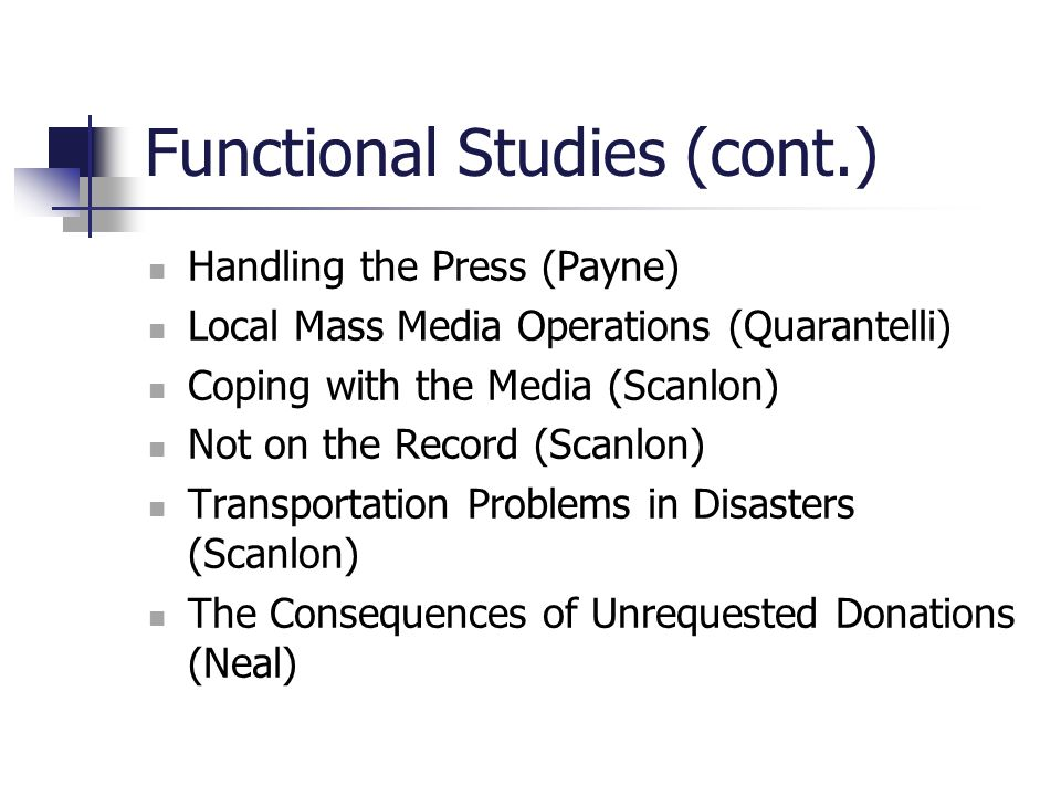 Functional Studies (cont.) Handling the Press (Payne) Local Mass Media Operations (Quarantelli) Coping with the Media (Scanlon) Not on the Record (Sca