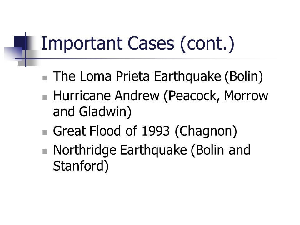 Important Cases (cont.) The Loma Prieta Earthquake (Bolin) Hurricane Andrew (Peacock, Morrow and Gladwin) Great Flood of 1993 (Chagnon) Northridge Ear