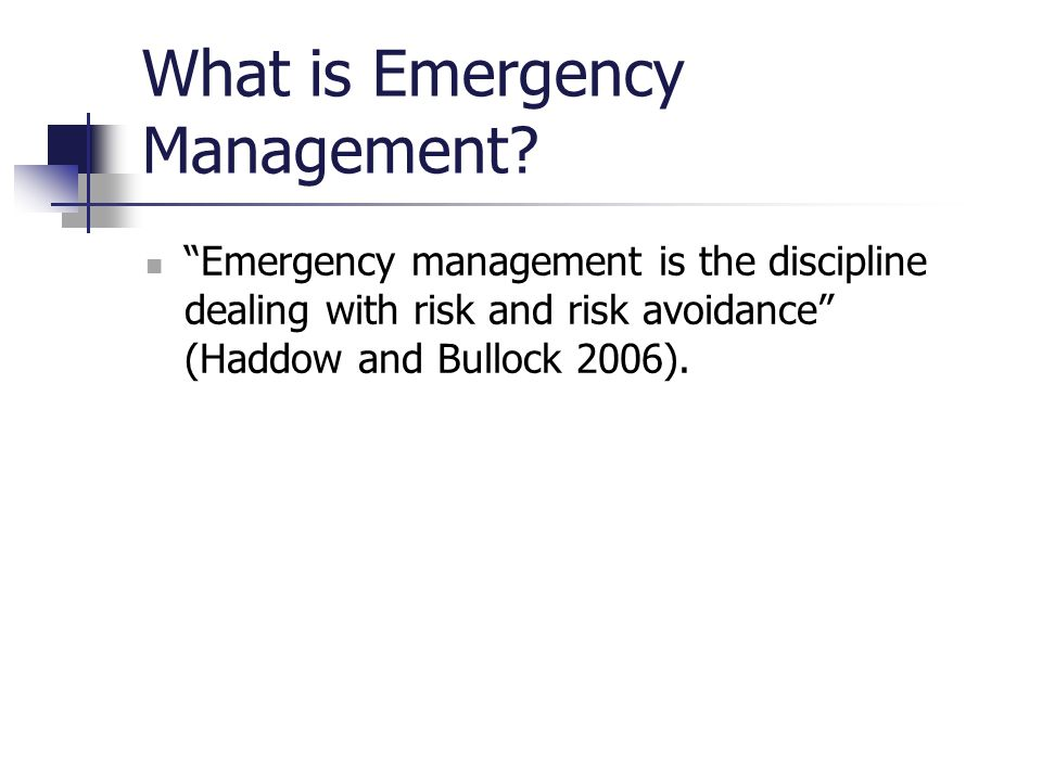 "What is Emergency Management? ""Emergency management is the discipline dealing with risk and risk avoidance"" (Haddow and Bullock 2006)."