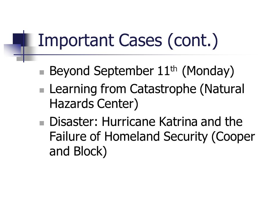 Important Cases (cont.) Beyond September 11 th (Monday) Learning from Catastrophe (Natural Hazards Center) Disaster: Hurricane Katrina and the Failure