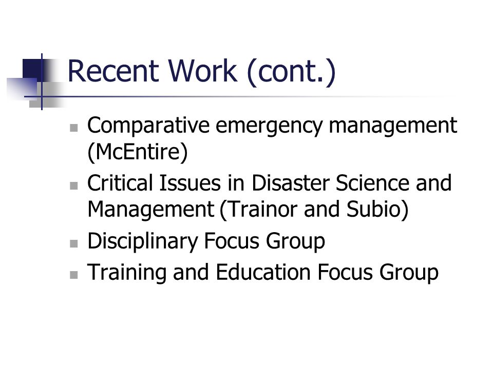 Recent Work (cont.) Comparative emergency management (McEntire) Critical Issues in Disaster Science and Management (Trainor and Subio) Disciplinary Fo