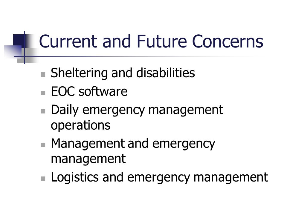Current and Future Concerns Sheltering and disabilities EOC software Daily emergency management operations Management and emergency management Logisti