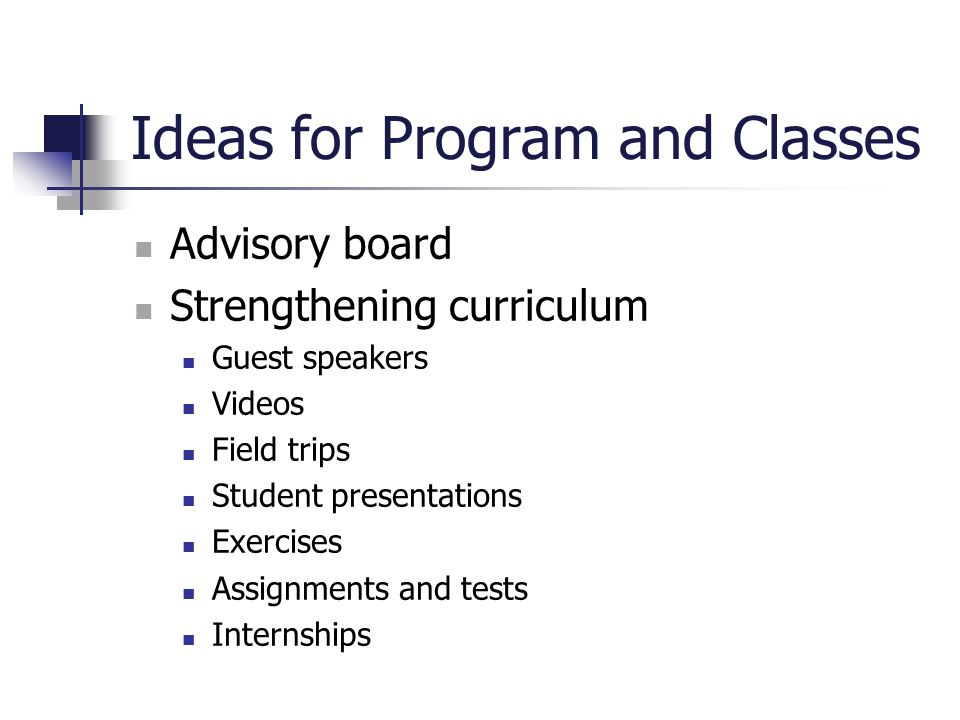 Ideas for Program and Classes Advisory board Strengthening curriculum Guest speakers Videos Field trips Student presentations Exercises Assignments an
