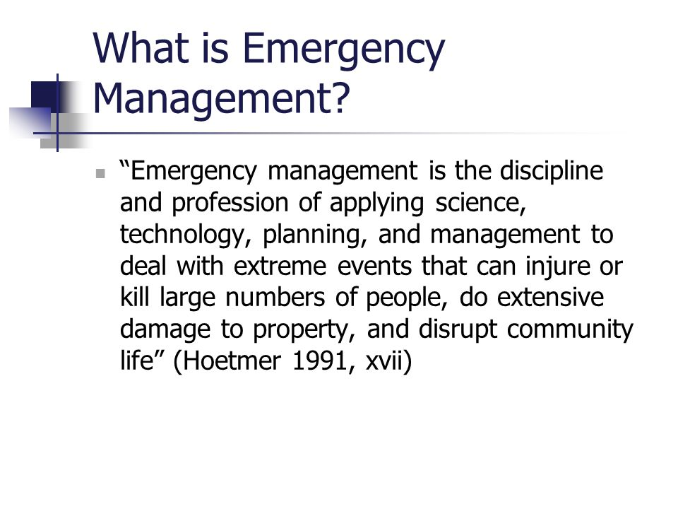 "What is Emergency Management? ""Emergency management is the discipline and profession of applying science, technology, planning, and management to deal"